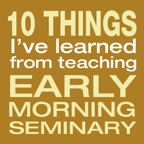 ten things from seminary 10 Things I've Learned from Teaching Seminary